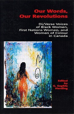 Our Words, Our Revolutions: Di/Verse Voices of Black Women, First Nations Women, and Women of Colour in Canada  by  G. Sophie Harding