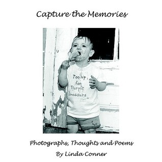 Capture the Memories: Photographs, Thoughts and Poems  by  Linda Conner