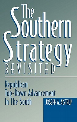 The Southern Strategy Revisited: Republican Top-Down Advancement in the South Joseph A. Aistrup