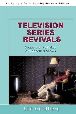Television Series Revivals: Sequels or Remakes of Cancelled Shows Lee Goldberg
