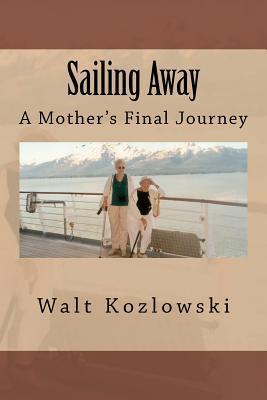 Sailing Away: A Mothers Final Journey Walt Kozlowski