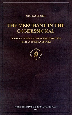 The Merchant In The Confessional: Trade And Price In The Pre Reformation Penitential Handbooks  by  Odd Langholm