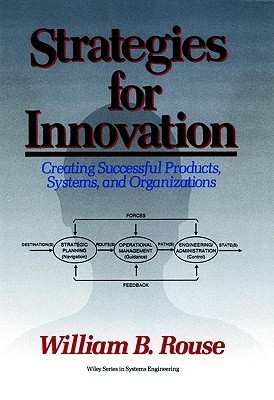 Strategies for Innovation: Creating Successful Products, Systems, and Organizations William B. Rouse