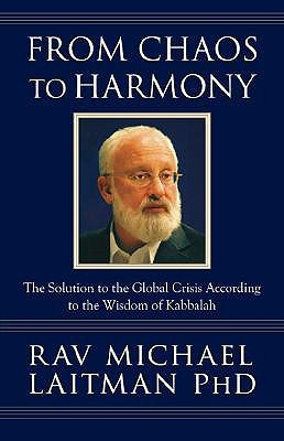 From Chaos to Harmony: The Solution to the Global Crisis According to the Wisdom of Kabbalah  by  Michael Laitman