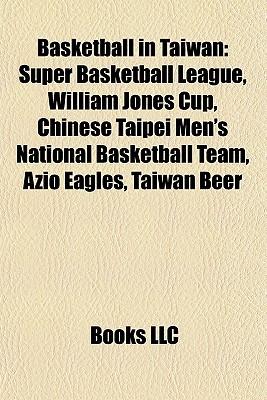 Basketball in Taiwan: Super Basketball League, William Jones Cup, Chinese Taipei Mens National Basketball Team, Azio Eagles, Taiwan Beer  by  Books LLC