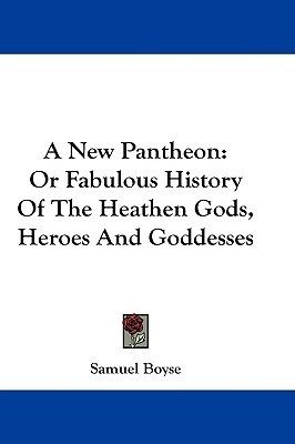 A New Pantheon: Or Fabulous History of the Heathen Gods, Heroes and Goddesses  by  Samuel Boyse