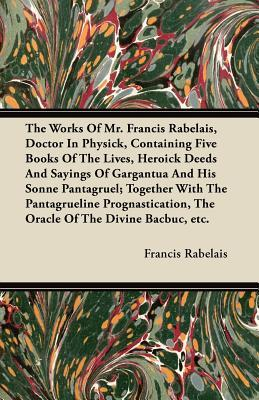 The Works of Mr. Francis Rabelais, Doctor in Physick, Containing Five Books of the Lives, Heroick Deeds and Sayings of Gargantua and His Sonne Pantagr  by  François Rabelais