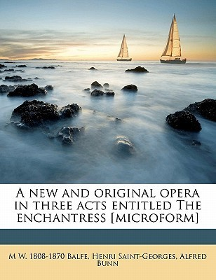 A New and Original Opera in Three Acts Entitled the Enchantress [Microform] Michael William Balfe