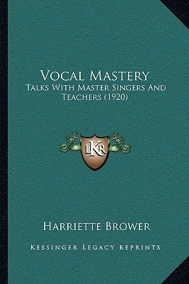 Vocal Mastery: Talks With Master Singers And Teachers (1920) Harriette Brower