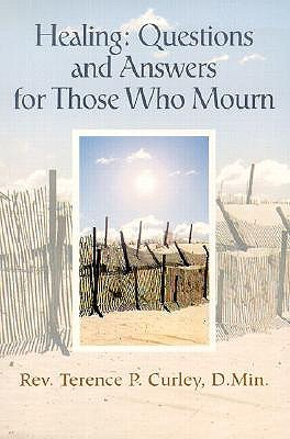 Healing: Questions and Answers for Those Who Mourn  by  Terence P. Curley