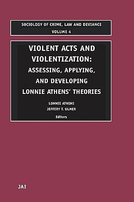 Violent Acts and Violentization: Assessing, Applying and Developing Lonnie Athens Theory and Research  by  Lonnie H. Athens
