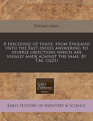 A Discourse of Trade, from England Vnto the East-Indies Answering to Diuerse Obiections Which Are Vsually Made Against the Same. T.M. (1621) by Thomas Mun
