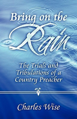 Bring on the Rain: The Trials and Tribulations of a Country Preacher Charles Wise