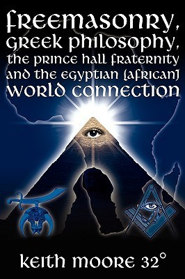 Freemasonry, Greek Philosophy, the Prince Hall Fraternity and the Egyptian (African) World Connection Keith Moore