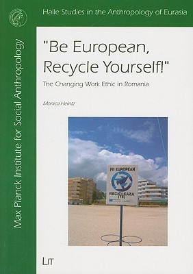 Be European, Recycle Yourself!: The Changing Work Ethic In Romania  by  Monica Heintz