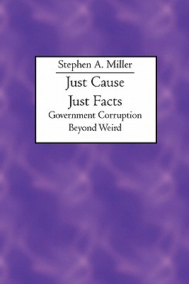 Just Cause Just Facts: Government Corruption Beyond Weird Stephen A. Miller
