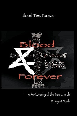 Blood Ties Forever: The Re-Covering of the True Church  by  Royce L. Woods