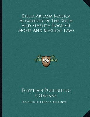Biblia Arcana Magica Alexander of the Sixth and Seventh Book of Moses and Magical Laws Egyptian Publishing Egyptian Publishing Company