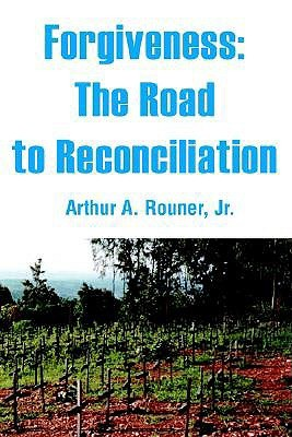 Forgiveness: The Road to Reconciliation  by  Arthur A. Rouner Jr.