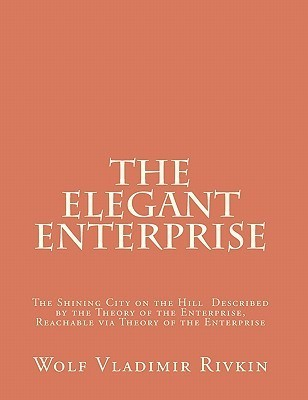 The Elegant Enterprise: The Shining City on the Hill Described  by  the Theory of the Enterprise, Reachable Via Theory of the Enterprise by Wolf Vladimir Rivkin