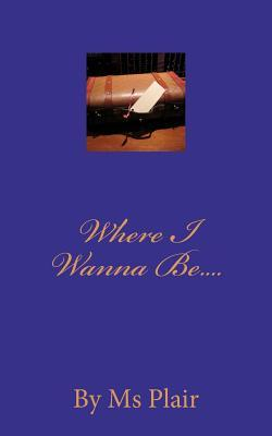 Where I Wanna Be....  by  Ms. Plair