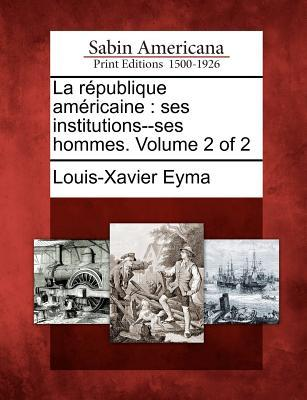 La R Publique Am Ricaine: Ses Institutions--Ses Hommes. Volume 2 of 2  by  Louis-Xavier Eyma