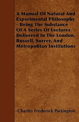 A   Manual of Natural and Experimental Philosophy - Being the Substance of a Series of Lectures Delivered in the London, Russell, Surrey, and Metropol  by  Charles Frederick Partington
