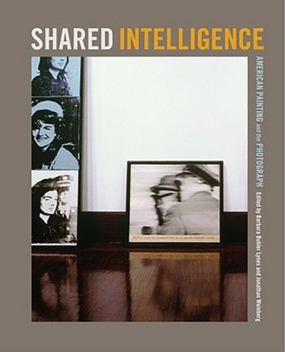 Shared Intelligence: American Painting and the Photograph Barbara Buhler Lynes