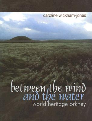 Between the Wind and the Water: World Heritage Orkney Caroline Wickham-Jones