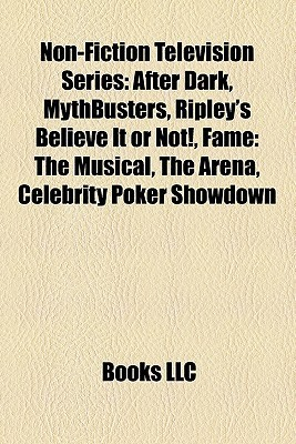 Non-Fiction Television Series: After Dark, Mythbusters, Ripleys Believe It or Not!, Fame: The Musical, the Arena, Celebrity Poker Showdown  by  Books LLC
