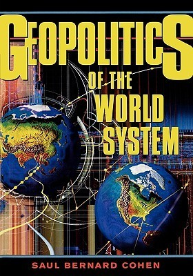 Geopolitics of the World System  by  Saul Bernard Cohen