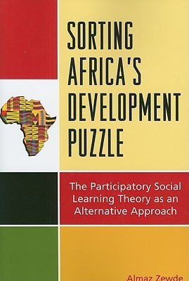 Sorting Africas Development Puzzle: The Participatory Social Learning Theory as an Alternative Approach Almaz Zewde
