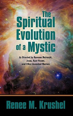 The Spiritual Evolution of a Mystic: As Directed  by  Ramana Maharshi, Jesus, Koot Hoomi, and Other Ascended Masters by Renee M. Krushel
