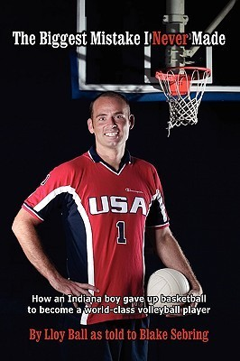 The Biggest Mistake I Never Made: How an Indiana Boy Gave Up Basketball to Become a World-Class Volleyball Player Lloy Ball