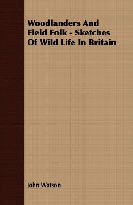 Woodlanders and Field Folk - Sketches of Wild Life in Britain John   Watson