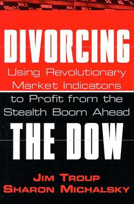 Divorcing the Dow: Using Revolutionary Market Indicators to Profit from the Stealth Boom Ahead  by  Jim Troup