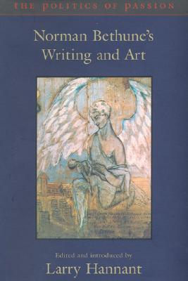 The Politics Of Passion: Norman Bethunes Writing And Art  by  Norman Bethune