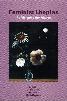 Feminist Utopias: Re-Visioning Our Futures Margrit Eichler