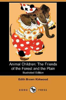 Animal Children: The Friends of the Forest and the Plain  by  Edith Brown Kirkwood