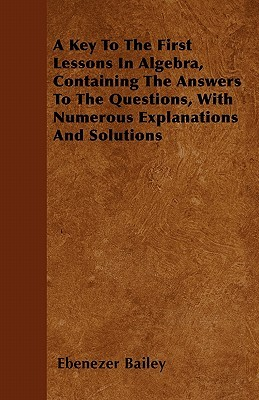 A Key to the First Lessons in Algebra, Containing the Answers to the Questions, with Numerous Explanations and Solutions Ebenezer Bailey