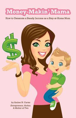 Money-Makin Mama: How to Generate a Steady Income as a Stay-at-Home Mom  by  Amber Carter