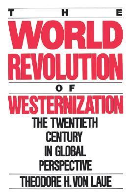 World Revolution of Westernization: The Twentieth Century in Global Perspective Theodore H. Von Laue