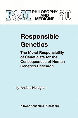 Responsible Genetics: The Moral Responsibility of Geneticists for the Consequences of Human Genetics Research A. Nordgren