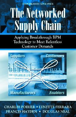 The Networked Supply Chain: Applying Breakthrough Bpm Technology to Meet Relentless Customer Demands  by  Charles C. Poirier