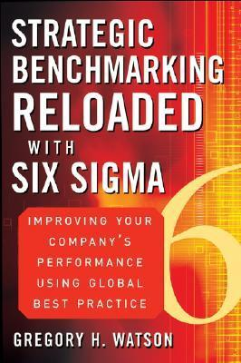 Strategic Benchmarking Reloaded with Six SIGMA: Improving Your Companys Performance Using Global Best Practice Gregory H. Watson