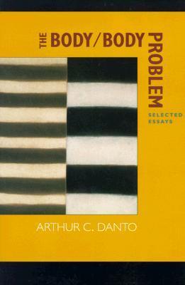 The Body/Body Problem: Selected Essays Arthur C. Danto