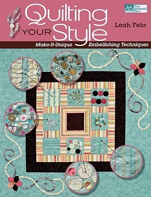 Quilting Your Style: Make-It-Unique Embellishing Techniques Leah Fehr