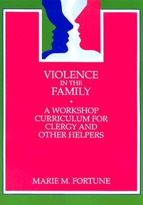 Violence in the Family: A Workshop Curriculum for Clergy and Other Helpers  by  Marie M. Fortune