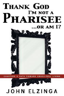 Thank God Im Not a Pharisee...or Am I?  by  John Elzinga