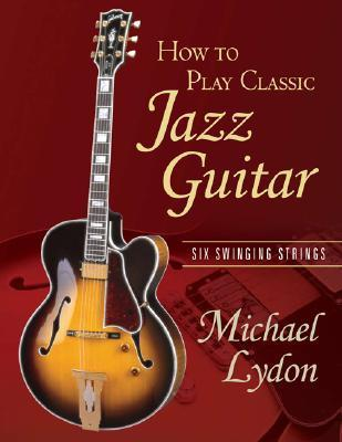 How to Play Classic Jazz Guitar: Six Swinging Strings [With CD]  by  Michael Lydon